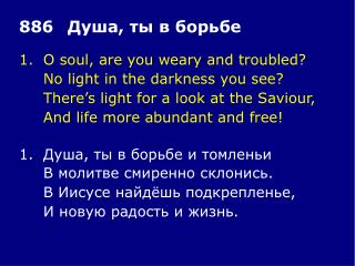 1.	O soul, are you weary and troubled? 	No light in the darkness you see?