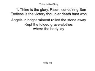 Thine Is the Glory 1. Thine is the glory, Risen, conqu'ring Son
