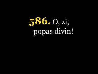 5 86. O, zi, popas divin!