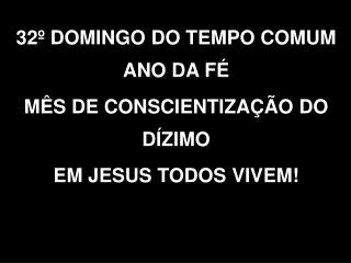 32º DOMINGO DO TEMPO COMUM ANO DA FÉ MÊS DE CONSCIENTIZAÇÃO DO DÍZIMO  EM JESUS TODOS VIVEM!