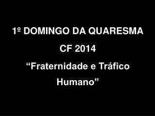 """1º DOMINGO DA QUARESMA CF 2014  """"Fraternidade e Tráfico Humano"""""""
