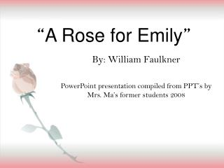 emilys life in denial in a rose for emily by william faulkner A rose for emily is a short story by american author william faulkner, first  published in the  during the years of emily's isolation, he provides no details of  her life to the  of living once her father had passed, emily, in denial, refused to  give his corpse up for burial—this shows her inability to functionally adapt to  change.