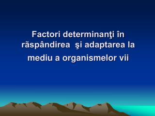 Factori determinanţi în rãspândirea  şi adaptarea la mediu a organismelor vii