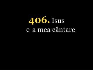 406 . Isus  e-a mea cântare