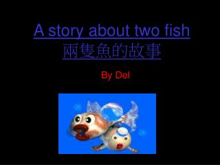 A story about two fish 兩隻魚的故事