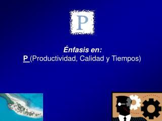 Énfasis en: P ( Productividad, Calidad y Tiempos)