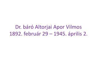 Dr. báró Altorjai Apor Vilmos  1892. február 29 – 1945. április 2.