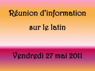 Réunion d'information  sur le latin Vendredi 27 mai 2011