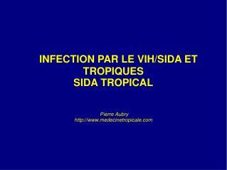 INFECTION PAR LE VIH/SIDA ET TROPIQUES SIDA TROPICAL  Pierre Aubry