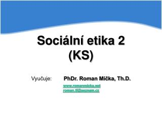 Sociální etika 2 (KS) Vyučuje: PhDr. Roman Míčka, Th.D. romanmicka roman.tf@seznam.cz