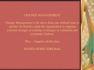 CHANGE MANAGEMENT  Change Management is the move from one defined state to another-To flexibly adapt the organization to