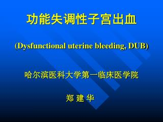 功能失调性子宫出血 ( Dysfunctional uterine bleeding, DUB) 哈尔滨医科大学第一临床医学院