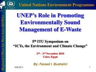 UNEP's Role in Promoting Environmentally Sound Management of E-Waste 5 th  ITU Symposium on