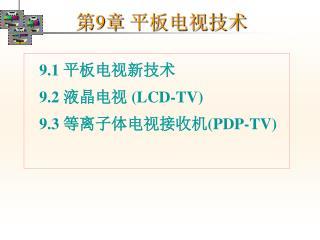 9.1  平板电视新技术    9.2  液晶电视  (LCD-TV)    9.3  等离子体电视接收机 (PDP-TV)