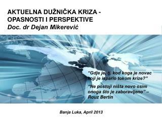 AKTUELNA DU ŽNIČKA KRIZA - OPASNOSTI I PERSPEKTIVE Doc. dr Dejan Mikerević