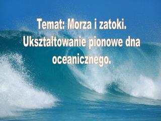 Temat: Morza i zatoki. Ukształtowanie pionowe dna oceanicznego.