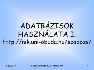 ADATB�ZISOK HASZN�LATA I. nik.uni-obuda.hu/szabozs/