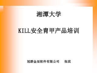湘潭大学 KILL 安全胄甲产品 培训 冠群金辰软件有限公司   张滨