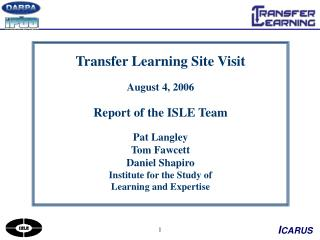 Transfer Learning Site Visit August 4, 2006 Report of the ISLE Team Pat Langley Tom Fawcett