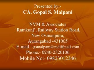 Presented by:-  CA. Gopal S. Malpani  NVM  Associates  Ramkunj , Railway Station Road, New Osmanpura, Aurangabad -431005