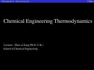 Chemical Engineering Thermodynamics Lecturer:  Zhen-xi Jiang (Ph.D. U.K.)