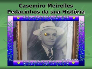 Casemiro Meirelles  Pedacinhos da sua História