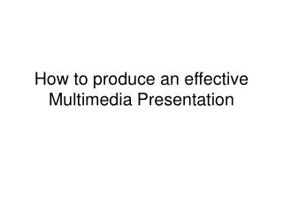 How to produce an effective Multimedia Presentation