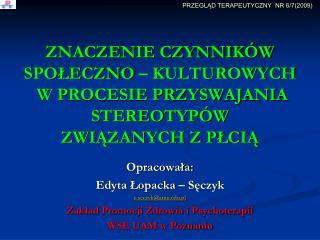 Opracowała: Edyta  Łopacka  –  Sęczyk e.seczyk@amu.pl Zakład Promocji Zdrowia i Psychoterapii