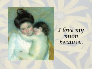 I love my mum because..