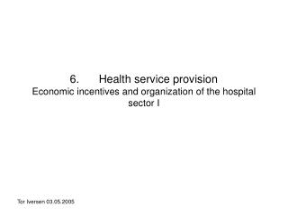 6. 	Health service provision Economic incentives and organization of the hospital sector I