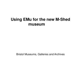 Using EMu for the new M-Shed museum