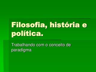 Filosofia, história e política.