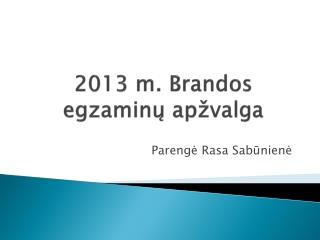 2013  m . Brandos egzaminų apžvalga