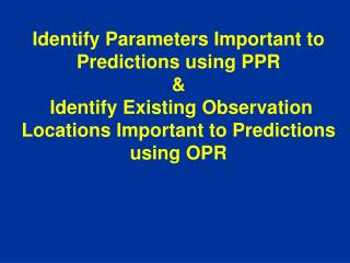 Identify Parameters Important to Predictions using PPR    Identify Existing Observation Locations Important to Predictio