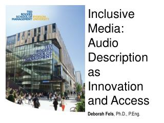 Inclusive Media: Audio Description as Innovation and Access Deborah Fels , Ph.D.,  P.Eng .