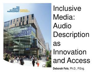 Inclusive Media: Audio Description as Innovation and Access Deborah Fels , Ph.D.,  P.Eng .