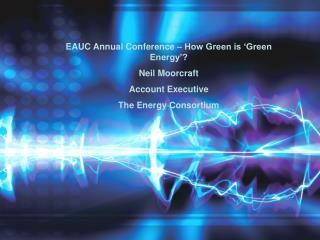 EAUC Annual Conference   How Green is  Green Energy  Neil Moorcraft Account Executive The Energy Consortium