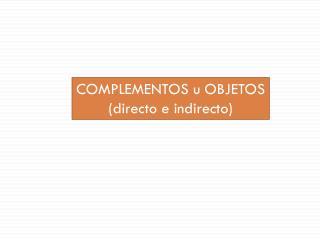COMPLEMENTOS  u OBJETOS ( directo e indirecto)