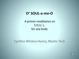 O' SOUL-a-me-O  A primer-meditation on  S.O.U. L.  for any body