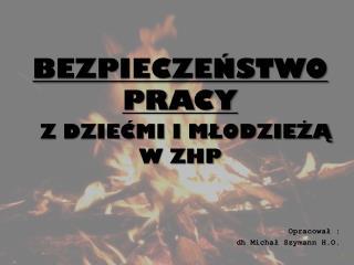 BEZPIECZEŃSTWO PRACY Z DZIEĆMI I MŁODZIEŻĄ W ZHP  Opracował : dh  Michał  Szymann  H.O.