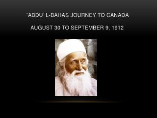 ' ABDU ' L-BAHAS JOURNEY TO CANADA AUGUST 30 TO SEPTEMBER 9, 1912
