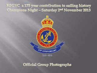 RSGYC  a 175 year contribution to sailing history Champions Night – Saturday 2 nd  November 2013