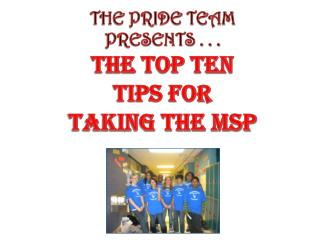 THE PRIDE TEAM  PRESENTS . . .  THE TOP TEN  TIPS FOR  TAKING THE MSP