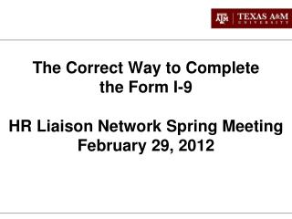 The Correct Way to Complete  the Form I-9  HR Liaison Network Spring Meeting February 29, 2012