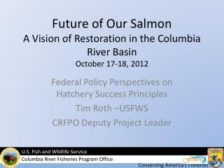 Future of Our Salmon  A Vision of Restoration in the Columbia River Basin October 17-18, 2012