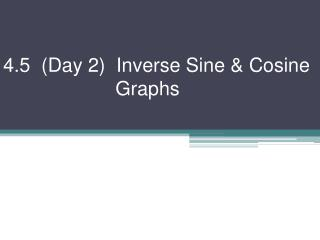 4.5  (Day 2)  Inverse Sine & Cosine 			   Graphs