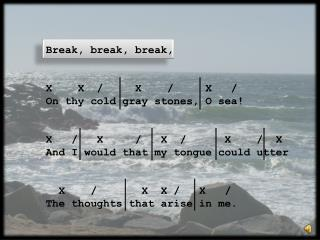 Break, break, break, X     X   /     X    /     X   / On thy cold gray stones, O sea!