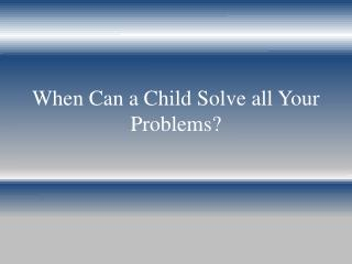 When Can a Child Solve all Your Problems?