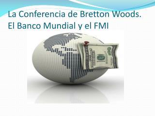 La Conferencia de Bretton Woods. El Banco Mundial y el FMI