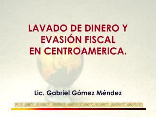 LAVADO DE DINERO Y  EVASIÓN FISCAL  EN CENTROAMERICA.  Lic. Gabriel Gómez Méndez